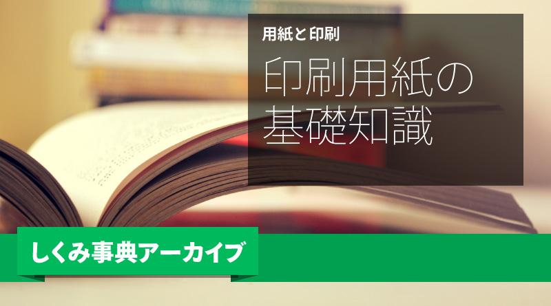 【しくみ事典アーカイブ】印刷用紙の基礎知識